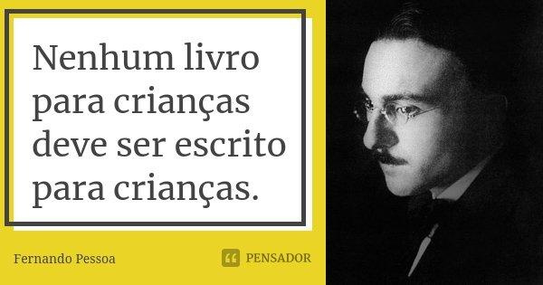 Nenhum livro para crianças deve ser escrito para crianças.... Frase de Fernando Pessoa.