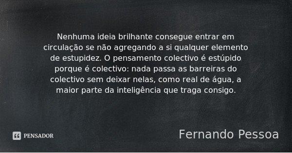 Nenhuma ideia brilhante consegue entrar em circulação se não agregando a si qualquer elemento de estupidez. O pensamento colectivo é estúpido porque é colectivo... Frase de Fernando Pessoa.