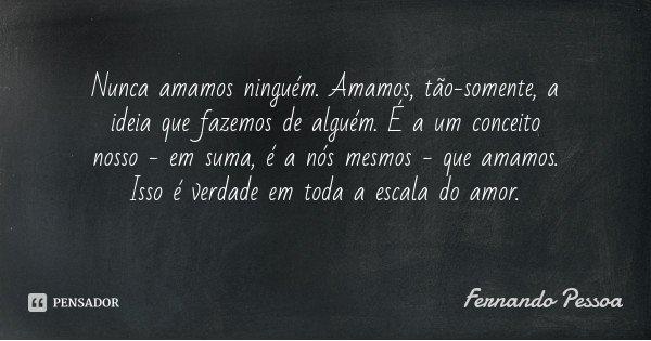 Nunca amamos ninguém. Amamos, tão-somente, a ideia que fazemos de alguém. É a um conceito nosso - em suma, é a nós mesmos - que amamos. Isso é verdade em toda a... Frase de Fernando Pessoa.