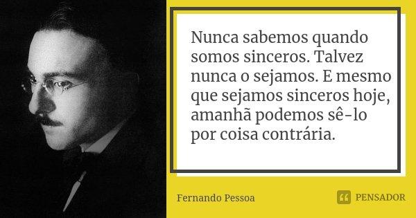 Nunca sabemos quando somos sinceros. Talvez nunca o sejamos. E mesmo que sejamos sinceros hoje, amanhã podemos sê-lo por coisa contrária.... Frase de Fernando Pessoa.