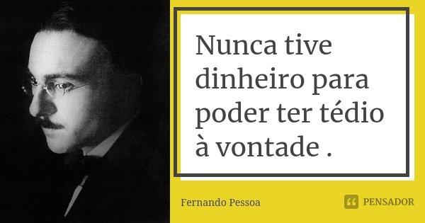 Nunca tive dinheiro para poder ter tédio à vontade .... Frase de Fernando Pessoa.