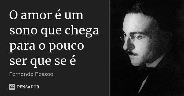 O amor é um sono que chega para o pouco ser que se é... Frase de Fernando Pessoa.