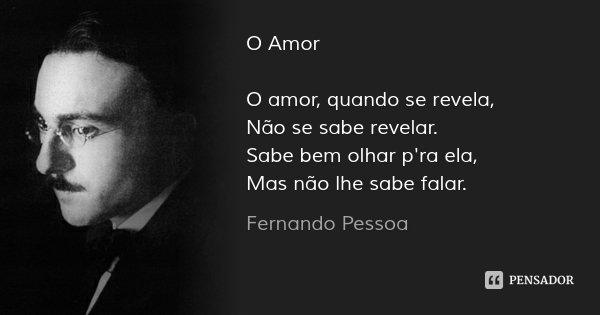O Amor O amor, quando se revela, Não se sabe revelar. Sabe bem olhar p'ra ela, Mas não lhe sabe falar.... Frase de Fernando Pessoa.