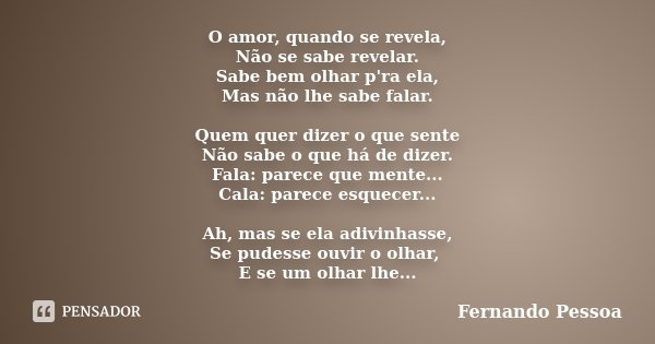 O amor, quando se revela, Não se sabe revelar. Sabe bem olhar p'ra ela, Mas não lhe sabe falar. Quem quer dizer o que sente Não sabe o que há de dizer. Fala: pa... Frase de Fernando Pessoa.
