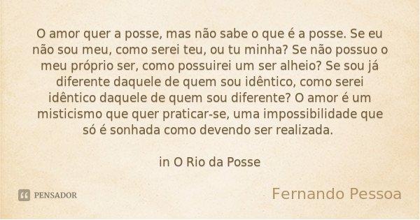 O amor quer a posse, mas não sabe o que é a posse. Se eu não sou meu, como serei teu, ou tu minha? Se não possuo o meu próprio ser, como possuirei um ser alheio... Frase de Fernando Pessoa.