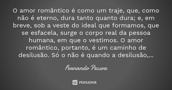 O amor romântico é como um traje, que, como não é eterno, dura tanto quanto dura; e, em breve, sob a veste do ideal que formamos, que se esfacela, surge o corpo... Frase de Fernando Pessoa.