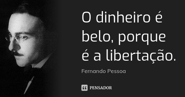 O dinheiro é belo, porque é a libertação.... Frase de Fernando Pessoa.
