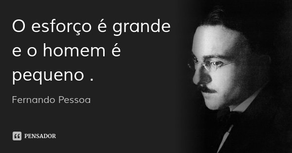O esforço é grande e o homem é pequeno .... Frase de Fernando Pessoa.
