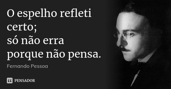 O espelho refleti certo; só não erra porque não pensa.... Frase de Fernando Pessoa.