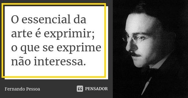 O essencial da arte é exprimir; o que se exprime não interessa.... Frase de Fernando Pessoa.