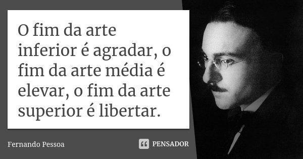 O fim da arte inferior é agradar, o fim da arte média é elevar, o fim da arte superior é libertar.... Frase de Fernando Pessoa.