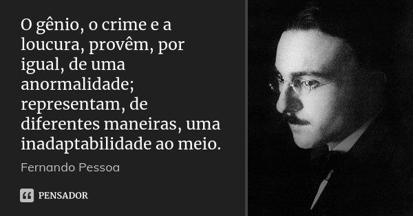 O gênio, o crime e a loucura, provêm, por igual, de uma anormalidade; representam, de diferentes maneiras, uma inadaptabilidade ao meio.... Frase de Fernando Pessoa.