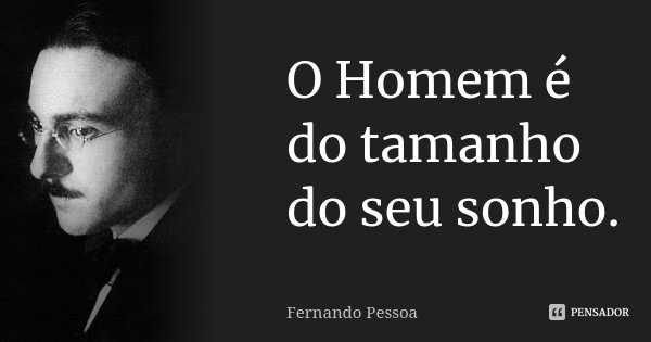 O Homem é do tamanho do seu sonho.... Frase de Fernando Pessoa.