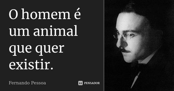 O homem é um animal que quer existir.... Frase de Fernando Pessoa.