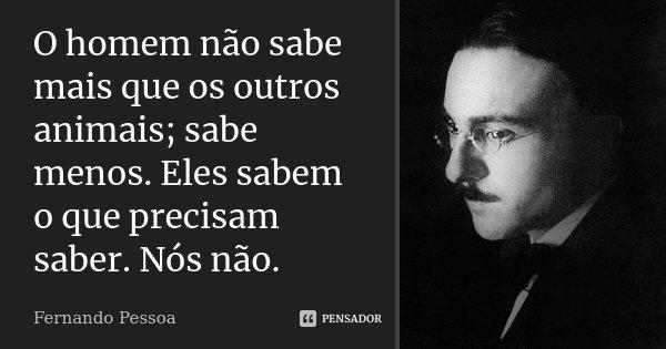 O Homem Não Sabe Mais Que Os Outros... Fernando Pessoa