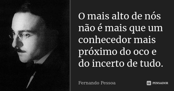 O mais alto de nós não é mais que um conhecedor mais próximo do oco e do incerto de tudo.... Frase de Fernando Pessoa.