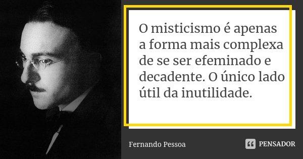 O misticismo é apenas a forma mais complexa de se ser efeminado e decadente. O único lado útil da inutilidade.... Frase de Fernando Pessoa.