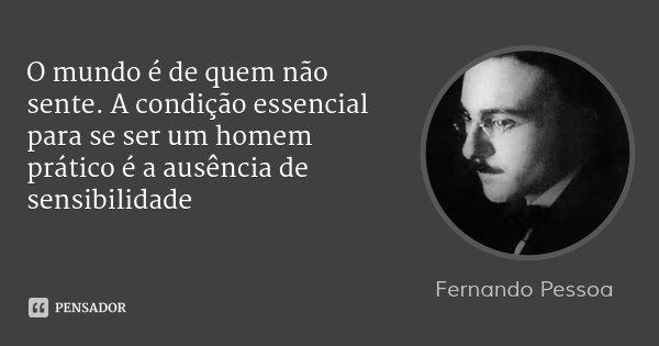 O mundo é de quem não sente. A condição essencial para se ser um homem prático é a ausência de sensibilidade... Frase de Fernando Pessoa.