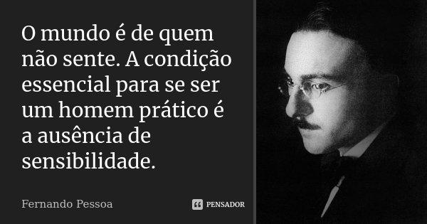 O mundo é de quem não sente. A condição essencial para se ser um homem prático é a ausência de sensibilidade.... Frase de Fernando Pessoa.