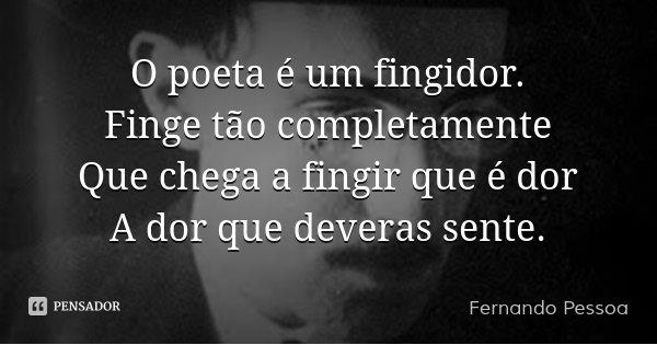O poeta é um fingidor. Finge tão completamente Que chega a fingir que é dor A dor que deveras sente.... Frase de Fernando Pessoa.