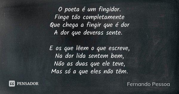 O poeta é um fingidor. Finge tão completamente Que chega a fingir que é dor A dor que deveras sente. E os que lêem o que escreve, Na dor lida sentem bem, Não as... Frase de Fernando pessoa.
