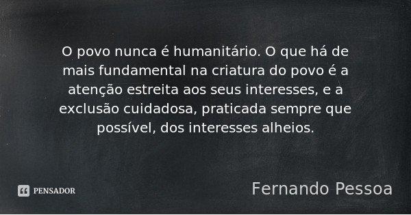O povo nunca é humanitário. O que há de mais fundamental na criatura do povo é a atenção estreita aos seus interesses, e a exclusão cuidadosa, praticada sempre ... Frase de Fernando Pessoa.