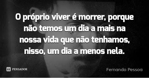 O próprio viver é morrer, porque não temos um dia a mais na nossa vida que não tenhamos, nisso, um dia a menos nela.... Frase de Fernando Pessoa.