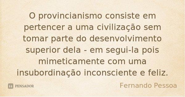 O provincianismo consiste em pertencer a uma civilização sem tomar parte do desenvolvimento superior dela - em segui-la pois mimeticamente com uma insubordinaçã... Frase de Fernando Pessoa.