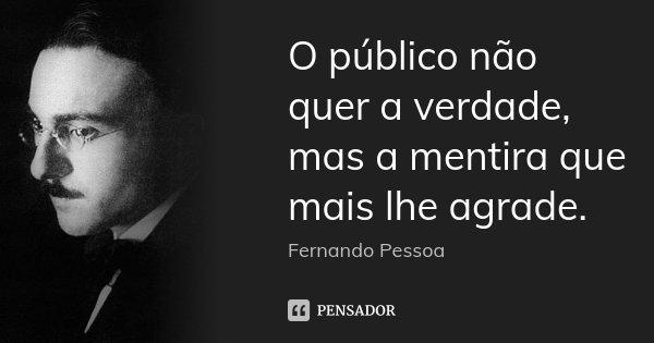 O público não quer a verdade, mas a mentira que mais lhe agrade.... Frase de Fernando Pessoa..