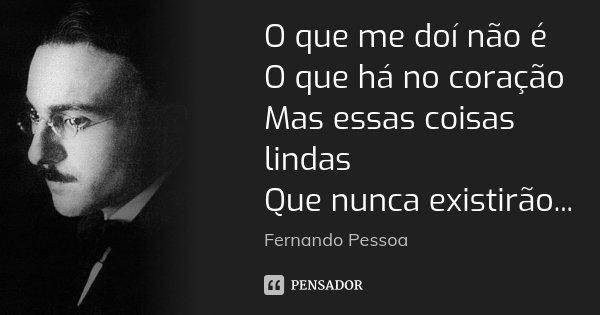 O que me doí não é O que há no coração Mas essas coisas lindas Que nunca existirão...... Frase de Fernando Pessoa.