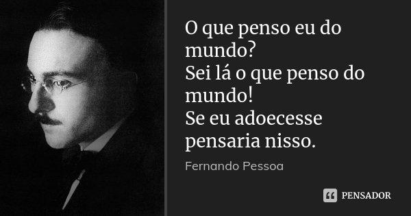 O que penso eu do mundo? Sei lá o que penso do mundo! Se eu adoecesse pensaria nisso.... Frase de Fernando Pessoa.