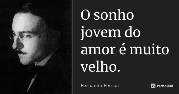 O sonho jovem do amor é muito velho.... Frase de Fernando Pessoa.