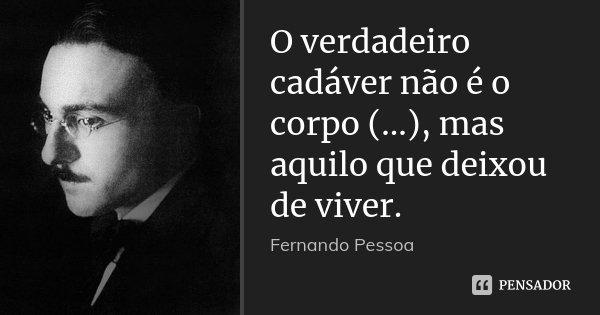 O verdadeiro cadáver não é o corpo (...), mas aquilo que deixou de viver.... Frase de Fernando Pessoa.