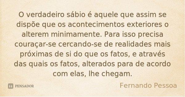 O verdadeiro sábio é aquele que assim se dispõe que os acontecimentos exteriores o alterem minimamente. Para isso precisa couraçar-se cercando-se de realidades ... Frase de Fernando Pessoa.