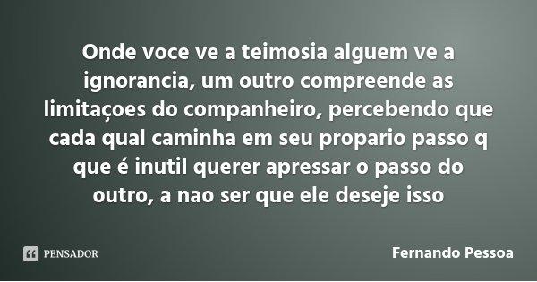 Onde voce ve a teimosia alguem ve a ignorancia, um outro compreende as limitaçoes do companheiro, percebendo que cada qual caminha em seu propario passo q que é... Frase de Fernando Pessoa.