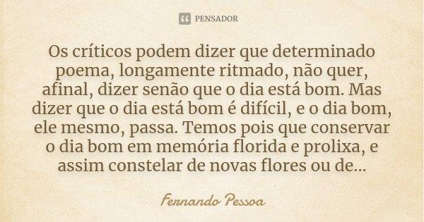 Os críticos podem dizer que determinado poema, longamente ritmado, não quer, afinal, dizer senão que o dia está bom. Mas dizer que o dia está bom é difícil, e o... Frase de Fernando Pessoa.