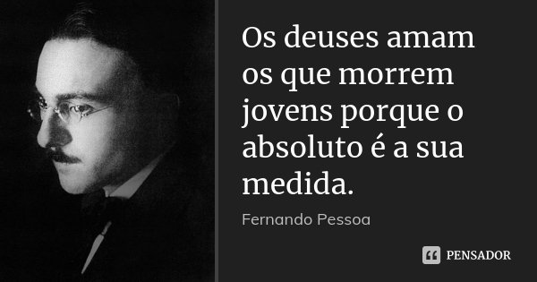 Os deuses amam os que morrem jovens porque o absoluto é a sua medida.... Frase de Fernando Pessoa.