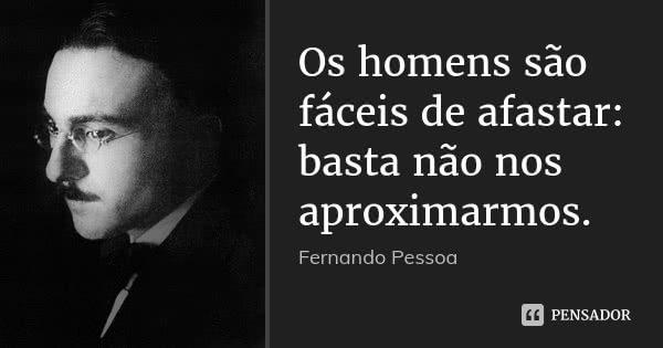 Os homens são fáceis de afastar: basta não nos aproximarmos.... Frase de Fernando Pessoa.