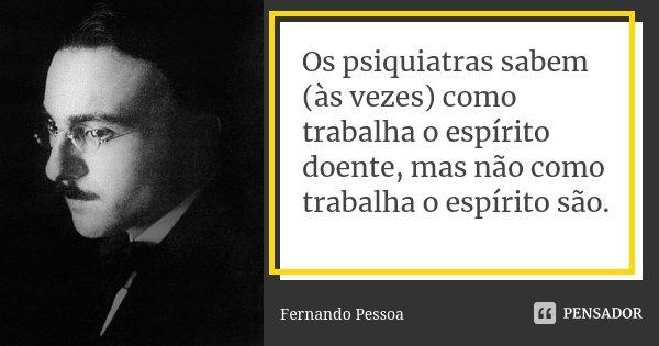 Os psiquiatras sabem (às vezes) como trabalha o espírito doente, mas não como trabalha o espírito são.... Frase de Fernando Pessoa.