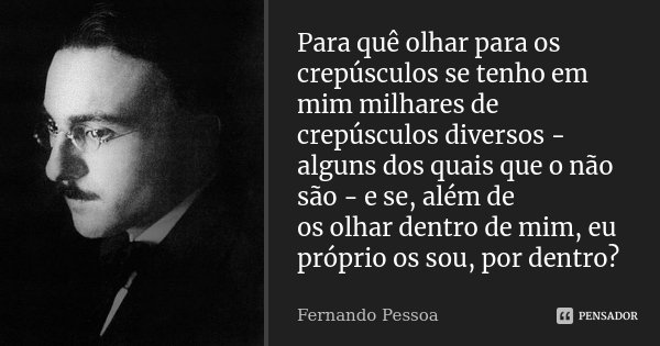 Para quê olhar para os crepúsculos se tenho em mim milhares de crepúsculos diversos - alguns dos quais que o não são - e se, além de os olhar dentro de mim, eu ... Frase de Fernando Pessoa.