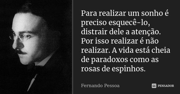 Para realizar um sonho é preciso esquecê-lo, distrair dele a atenção. Por isso realizar é não realizar. A vida está cheia de paradoxos como as rosas de espinhos... Frase de Fernando Pessoa.