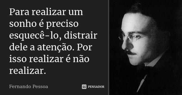 Para realizar um sonho é preciso esquecê-lo, distrair dele a atenção. Por isso realizar é não realizar.... Frase de Fernando Pessoa.