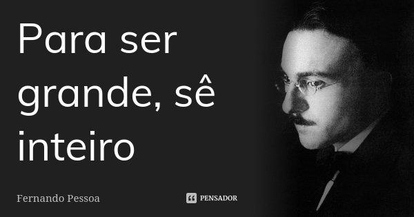 Para ser grande, sê inteiro... Frase de Fernando Pessoa.
