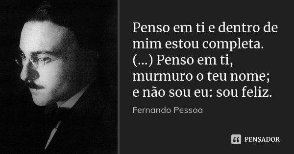 Penso em ti e dentro de mim estou completa. (...) Penso em ti, murmuro o teu nome; e não sou eu: sou feliz.... Frase de Fernando Pessoa.