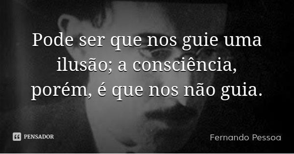 Pode ser que nos guie uma ilusão; a consciência, porém, é que nos não guia.... Frase de Fernando Pessoa.