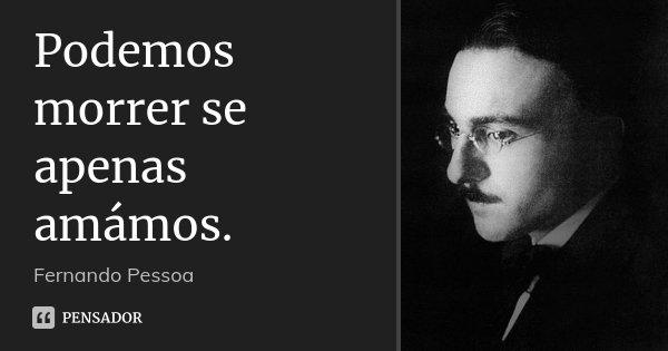 Podemos morrer se apenas amámos.... Frase de Fernando Pessoa.