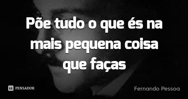Põe tudo o que és na mais pequena coisa que faças... Frase de Fernando Pessoa.