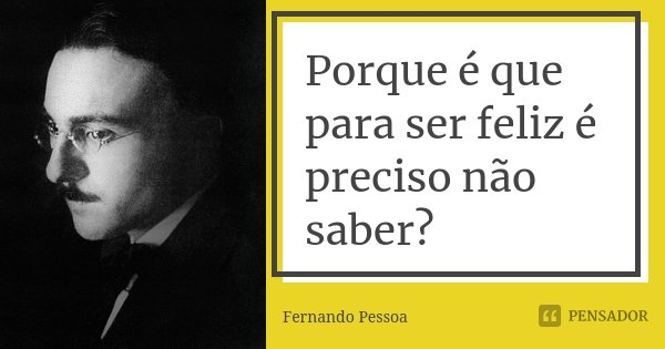 Porque é que para ser feliz é preciso não saber?... Frase de Fernando Pessoa.