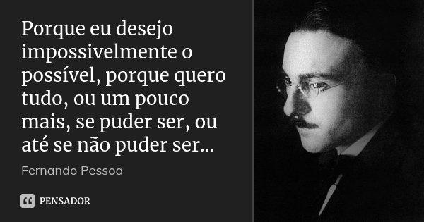 Porque eu desejo impossivelmente o possível, porque quero tudo, ou um pouco mais, se puder ser, ou até se não puder ser...... Frase de Fernando Pessoa.