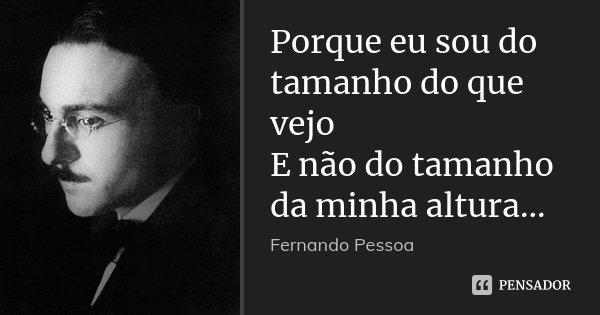Porque eu sou do tamanho do que vejo E não do tamanho da minha altura...... Frase de Fernando Pessoa.